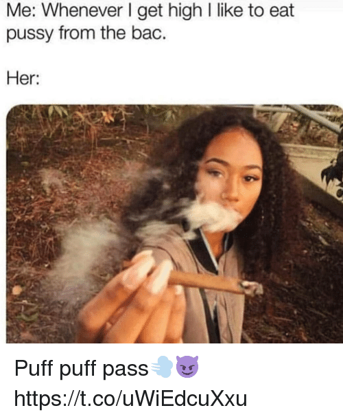 Pussy, Her, and Bac: Me: Whenever I get high I like to eat  pussy from the bac.  Her Puff puff pass💨😈 https://t.co/uWiEdcuXxu