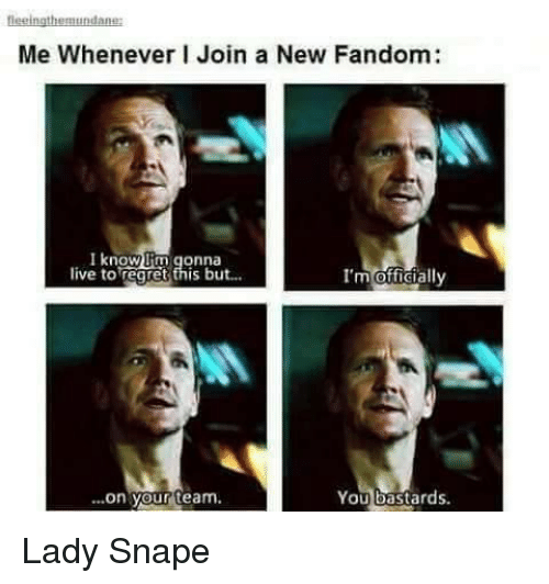 You Bastards: Me Whenever I Join a New Fandom:  I know  lim gonna  live to regret this but...  I'm officially  You bastards  on your team. Lady Snape