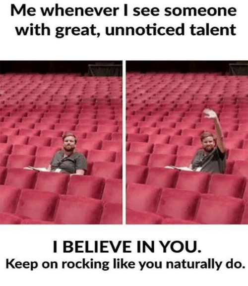 Believe, You, and Talent: Me whenever I see someone  with great, unnoticed talent  I BELIEVE IN YOU  Keep on rocking like you naturally do.