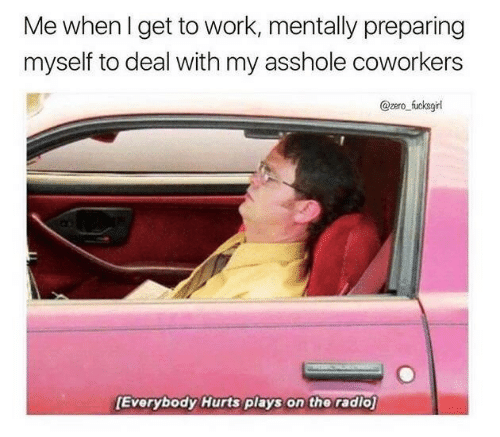 Radio, Zero, and Work: Me whenl get to work, mentally preparing  myself to deal with my asshole coworkers  @zero fucksgi  Everybody Hurts plays on the radio