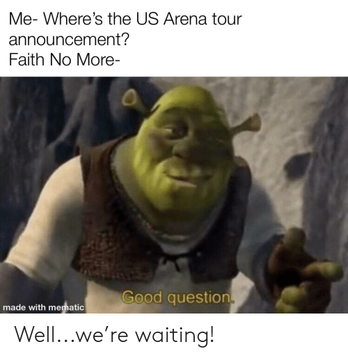 Faith No: Me- Where's the US Arena tour  announcement?  Faith No More-  Good question  made with mematic Well...we're waiting!