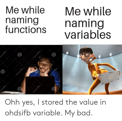 my bad: Me while  naming  functions  Me while  naming  variables  dreamstime  eamstime  eamstime  dreamstime  dreamstime  dreamstime Ohh yes, I stored the value in ohdsifb variable. My bad.