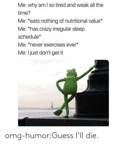 Nutritional: Me: why am I so tired and weak all the  time?  Me: *eats nothing of nutritional value*  Me: 'has crazy irregular sleep  schedule*  Me: never exercises ever  Me: I just don't get it omg-humor:Guess I'll die.