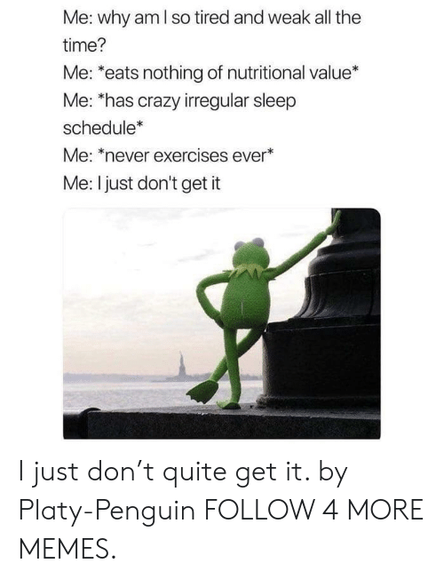 Nutritional: Me: why am I so tired and weak all the  time?  Me: *eats nothing of nutritional value*  Me: *has crazy irregular sleep  schedule*  Me: *never exercises ever*  Me: I just don't get it I just don't quite get it. by Platy-Penguin FOLLOW 4 MORE MEMES.