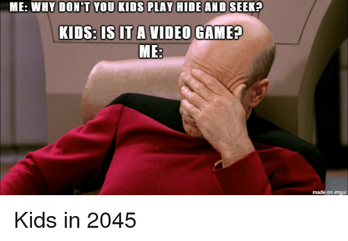 Yo, Game, and Imgur: ME: WHY DON'T YO  PLAY HIDE AND SEEK?  KIDS:  IS IT A VIDEO GAME?  ME  made on imgur Kids in 2045