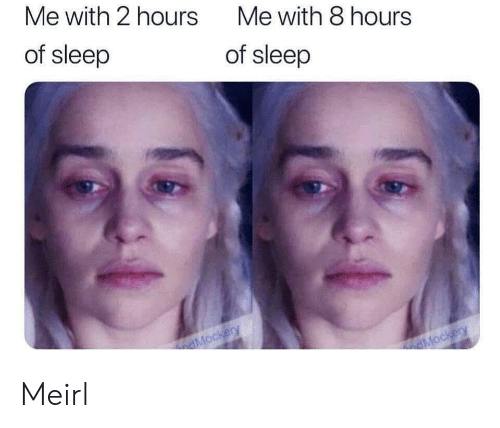 Sleep, MeIRL, and  Hours: Me with 2 hours  Me with 8 hours  of sleep  of sleep  dMockery  dMockery Meirl