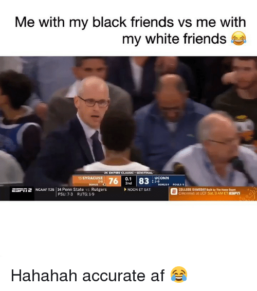 Hahahah: Me with my black friends vs me with  my white friends t  2K EMPIRE CLASSIC . SEMIFINAL  0.1  2nd  5 SYRACUSE  UCONN  : 2-0  BONUS P  ESril 2 NCAAF T25 | 14 Penn State vs Rutgers  SONUS+ FOULS:8  NOON ET SAT  COLLEGE GAMEDAY Built by The Home Depot  Cincinnati at UCF Sat. 9AM ET ESFO  PSU: 7-3  RUTG: 1-9 Hahahah accurate af 😂