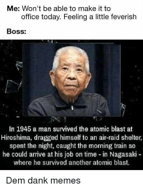 Dank, Memes, and Office: Me: Won't be able to make it to  office today. Feeling a little feverish  Boss:  In 1945 a man survived the atomic blast at  Hiroshima, dragged himself to an air-raid shelter,  spent the night, caught the morning train so  he could arrive at his job on time-in Nagasaki -  where he survived another atomic blast. Dem dank memes