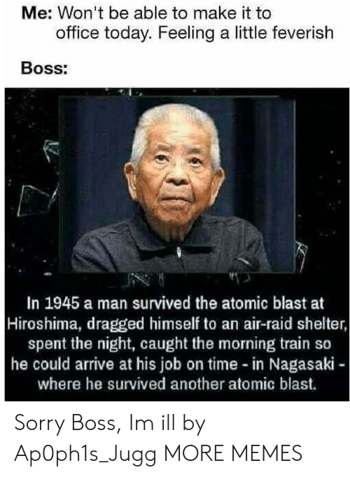Dank, Memes, and Sorry: Me: Won't be able to make it to  office today. Feeling a little feverish  Boss:  In 1945 a man survived the atomic blast at  Hiroshima, dragged himself to an air-raid shelter,  spent the night, caught the morning train so  he could arrive at his job on time in Nagasaki  where he survived another atomic blast. Sorry Boss, Im ill by Ap0ph1s_Jugg MORE MEMES