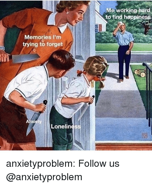 Find Happiness: Me working hard  to find happiness  Memories I'm  trying to forget  Lonelines anxietyproblem:  Follow us @anxietyproblem
