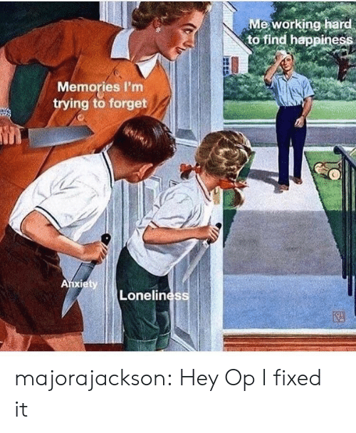 Target, Tumblr, and Blog: Me working hard  to find happiness  Memories I'm  trying to forget  Lonelines majorajackson: Hey Op I fixed it