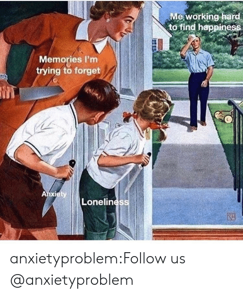 Find Happiness: Me working hard  to find happiness  Memories I'm  trying to forget  Lonelines anxietyproblem:Follow us @anxietyproblem