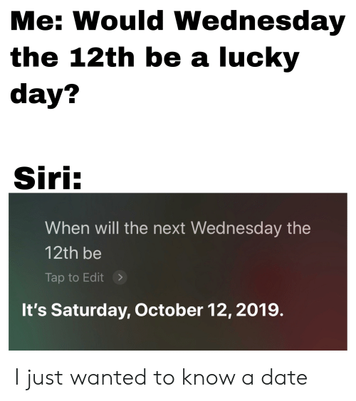 Siri, Date, and Wednesday: Me: Would Wednesday  the 12th be a lucky  day?  Siri:  When will the next Wednesday the  12th be  Tap to Edit  It's Saturday, October 12, 2019. I just wanted to know a date