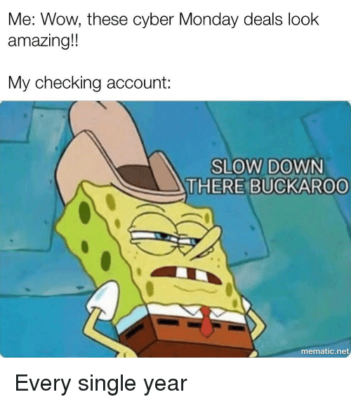 checking account: Me: Wow, these cyber Monday deals look  amazing!  My checking account:  SLOW DOWN  THERE BUCKAROO  mematic.net Every single year