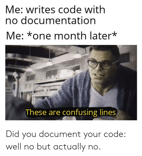 documentation: Me: writes code with  no documentation  Me: *one month later*  These are confusing lines Did you document your code: well no but actually no.