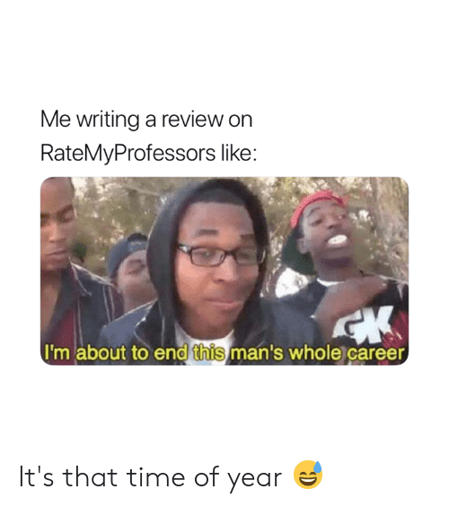 Time, Review, and Writing A: Me writing a review on  RateMyProfessors like:  I'm about to end this man's whole career It's that time of year 😅