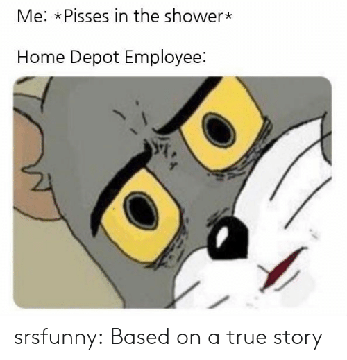 Depot: Me: xPisses in the shower*  Home Depot Employee: srsfunny:  Based on a true story