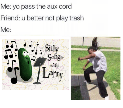 Yo Pass The: Me: yo pass the aux cord  Friend: u better not play trash  Me:  Songs  Larry  with