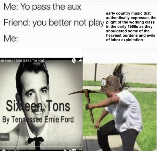 Yo Pass The: Me: Yo pass the aux  early country music that  authentically expresses the  Friend: you bepay  Friend: you better not play plisht of the working class  in the early 1900s as they  shouldered some of the  heaviest burdens and evils  of labor exploitation  Me:  en Tons Tennessee Ernie Ford  5%een,Tons  Si  By Ten ssee Ernie Ford  VIDEOS
