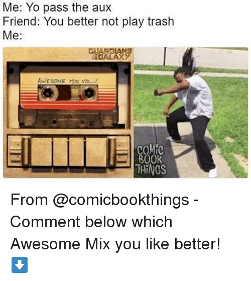 Pass The Aux: Me: Yo pass the aux  Friend: You better not play trash  Me  GITARRLANS  AWESOME MD VOL.2  THINGS From @comicbookthings - Comment below which Awesome Mix you like better! ⬇️