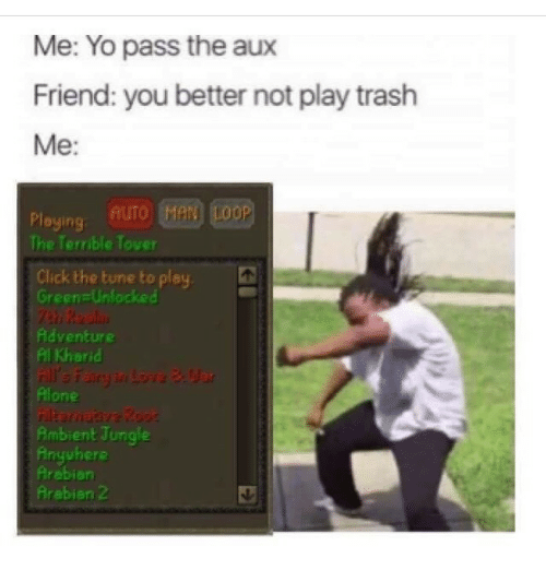 Pass The Aux: Me: Yo pass the aux  Friend: you better not play trash  Me:  Ploying AUTO Hen Loop  The Terrible Tover  Click the tune to play  GreenzUnlocked  Adventure  Al Kharid  one  Ambient Jungle  Anyuhere  Arebian  Arebien 2