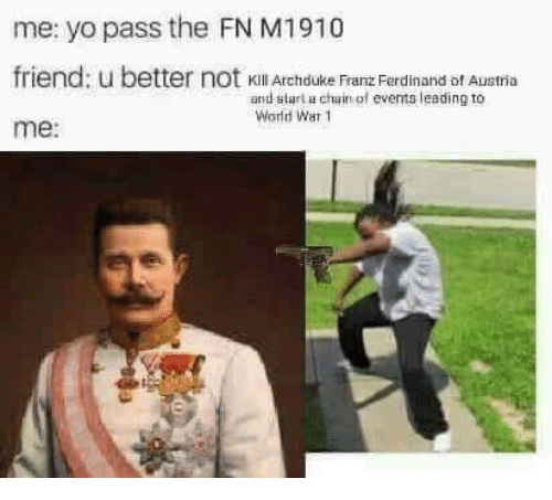 world war 1: me: yo pass the FN M1910  friend: u b  me:  etter not kKill Archduke Franz Ferdinand bf Austria  and slart u chain of events leading to  World War 1