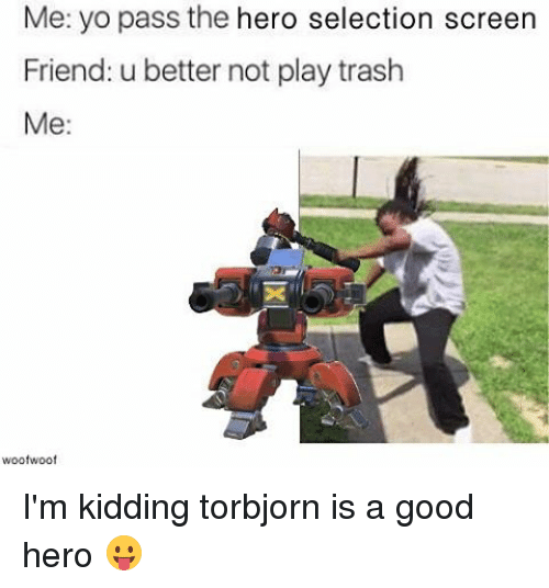 Memes, Trash, and Selected: Me: yo pass the hero selection screen  Friend: u better not play trash  Me  woofwoof I'm kidding torbjorn is a good hero 😛