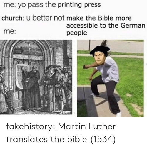 Printing: me: yo pass the printing press  church: u better not make the Bible more  me:  accessible to the German  people fakehistory: Martin Luther translates the bible (1534)