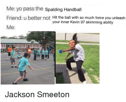 Friends, Memes, and Yo: Me: yo pass the Spalding Handball  Friend: u better not Hit the ball with so much force you unleash  your inner Kevin 07 skimming ability  Me Jackson Smeeton