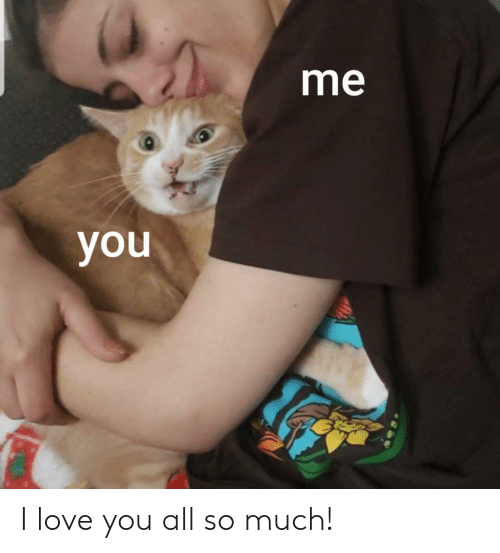 love you all: me  you I love you all so much!