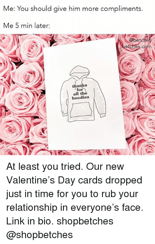Link, Time, and Girl Memes: Me: You should give him more compliments.  Me 5 min later:  @betch  es.com  ks  for  all the  hoodies At least you tried. Our new Valentine's Day cards dropped just in time for you to rub your relationship in everyone's face. Link in bio. shopbetches @shopbetches