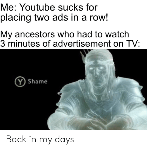 Advertisement: Me: Youtube sucks for  placing two ads in a row!  My ancestors who had to watch  3 minutes of advertisement on TV:  YShame Back in my days