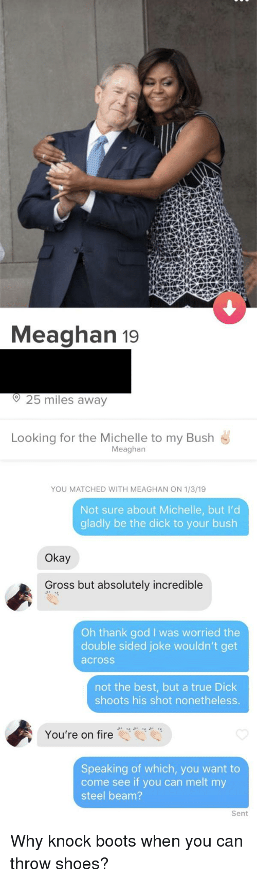 Fire, God, and Shoes: Meaghan 19  o25 miles away  Looking for the Michelle to my Bush  Meaghan  YOU MATCHED WITH MEAGHAN ON 1/3/19  Not sure about Michelle, but I'd  gladly be the dick to your bush  Okay  Gross but absolutely incredible  Oh thank god I was worried the  double sided joke wouldn't get  across  not the best, but a true Dick  shoots his shot nonetheless.  You're on fire  Speaking of which, you want to  come see if you can melt my  steel beam?  Sent Why knock boots when you can throw shoes?