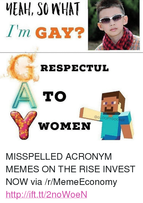 "Memes, Acronym, and Http: MEAH, SO WHAT  Im GAY?  RESPECTUL  TO  OGLOOPYGOOBER  WOMEN <p>MISSPELLED ACRONYM MEMES ON THE RISE INVEST NOW via /r/MemeEconomy <a href=""http://ift.tt/2noWoeN"">http://ift.tt/2noWoeN</a></p>"