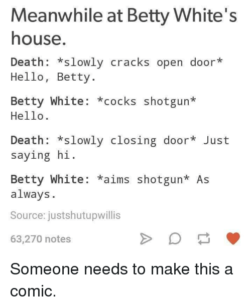 saying hi: Meanwhile at Betty White's  house  Death: *slowly cracks open door*  Hello, Betty.  Betty White: *cocks shotgun*  Hello.  Death: *slowly closing door Just  saying hi  Betty White: *aims shotgun* As  always.  Source: justshutupwillis  63,270 notes Someone needs to make this a comic.