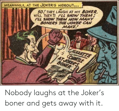Boner, Joker, and The Joker: MEANWHILE, AT THE JOKER'S HIDEOUT...  so.' THEY LAUGH AT MY BONER,  WILL THEY  PLL SHOW THEM  PLL SHOW THEM HOW MANY  BONERS THE UOKER CAN  MAKE Nobody laughs at the Joker's boner and gets away with it.