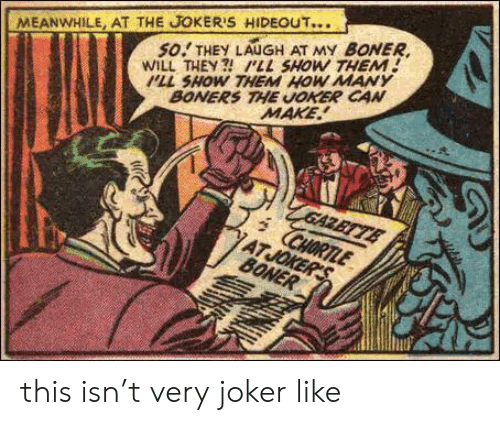Boner, Joker, and Boners: MEANWHILE, AT THE JOKER'S HIDEOUT...  so.! THEY LAUGH AT MY BONER  WILL THEY ILL SHOW THEM!  PLL SHOW THEM HOW MANY  BONERS THE UOKER CAN  MAKE this isn't very joker like