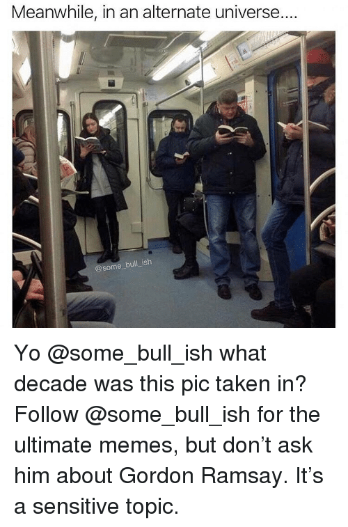 Ultimate Memes: Meanwhile, in an alternate universe  @some bull ish Yo @some_bull_ish what decade was this pic taken in? Follow @some_bull_ish for the ultimate memes, but don't ask him about Gordon Ramsay. It's a sensitive topic.