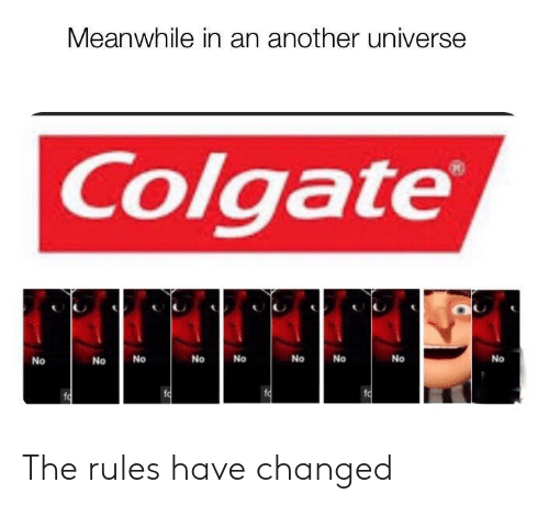 colgate: Meanwhile in an another universe  Colgate  No  No  No  No  No  No  No  No  No  fo  fo The rules have changed