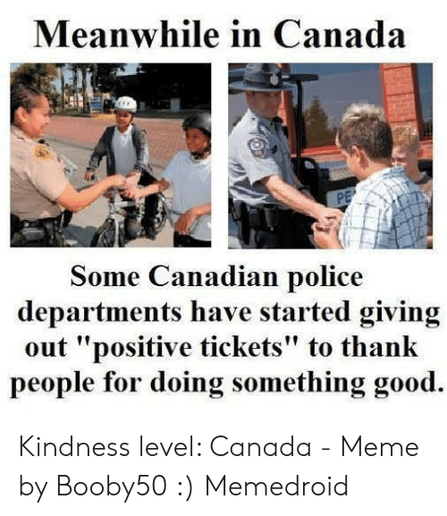"Meme, Police, and Canada: Meanwhile in Canada  Some Canadian police  departments have started giving  out ""positive tickets"" to thank  people for doing something good. Kindness level: Canada - Meme by Booby50 :) Memedroid"