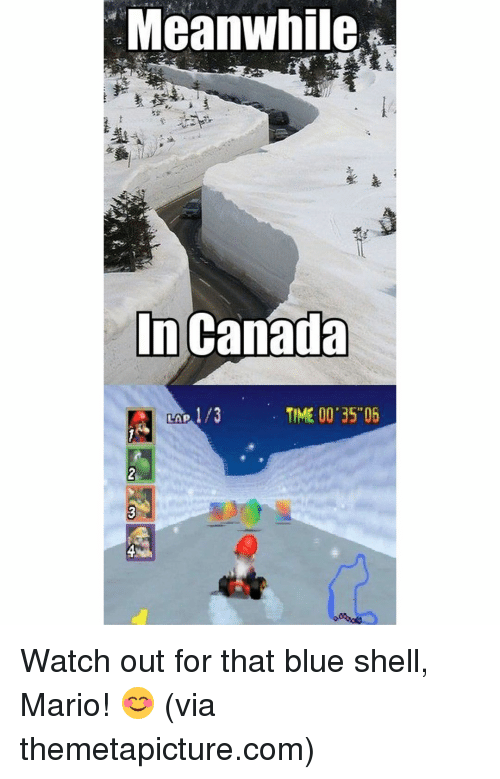 Themetapictures: Meanwhile  In Canada  TIME 00 35 05  LAP Watch out for that blue shell, Mario! 😊 (via themetapicture.com)