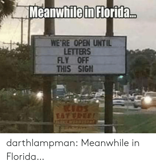 meanwhile in: Meanwhile in Florida..  WE'RE OPEN UNTIL  LETTERS  FLY OFF  THIS SIGN  EAT VREE darthlampman:  Meanwhile in Florida…
