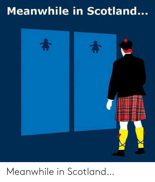 meanwhile in: Meanwhile in Scotland…