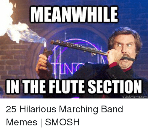 Marching Band Memes: MEANWHILE  IN THE FLUTE SECTION  quickmeme.com 25 Hilarious Marching Band Memes | SMOSH