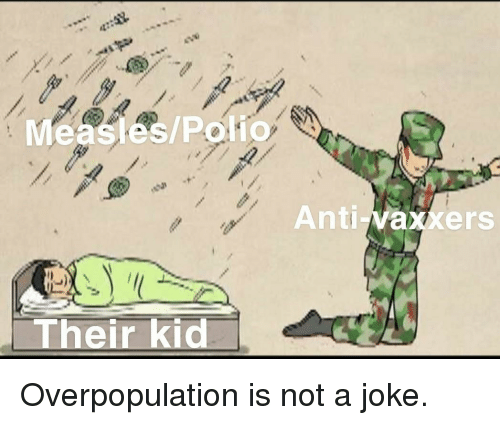 Anti, Polio, and Measles: Measles/Polio  Anti-vaxxers  Their kid Overpopulation is not a joke.