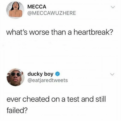 Test, Boy, and Still: MECCAAWUZHERE  what's worse than a heartbreak?  ducky boy  UC  @eatjaredtweets  ever cheated on a test and still  failed?