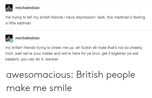 cheeky: mechalesbian  me trying to tell my british friends i have depression: lads, this madman's feeling  a little sadman  mechalesbian  my british friends trying to cheer me up: ah fuckin ell mate that's not so cheeky  innit. well we're your mates and we're here for ya bruv. get it together ya wet  bastard. you can do it. wanker. awesomacious:  British people make me smile