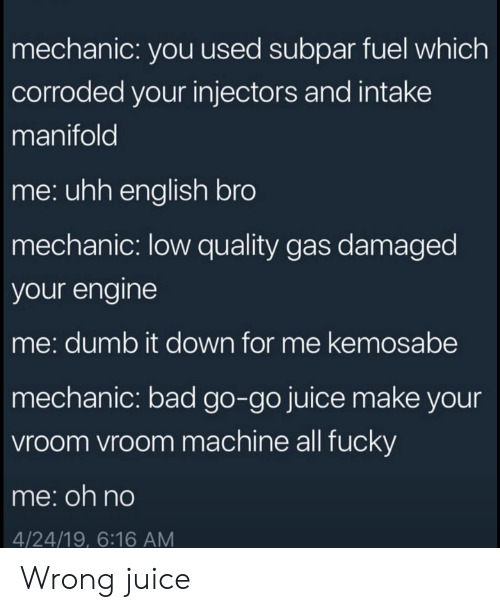 Damaged: mechanic: you used subpar fuel which  corroded your injectors and intake  manifold  me: uhh english bro  mechanic: low quality gas damaged  your engine  me: dumb it down for me kemosabe  mechanic: bad go-go juice make your  vroom vroom machine all fucky  me:oh no  4/24/19, 6:16 AM Wrong juice