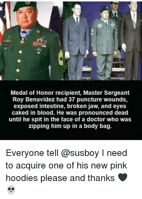 Doctor Who: Medal of Honor recipient, Master Sergeant  Roy Benavidez had 37 puncture wounds,  exposed intestine, broken jaw, and eyes  caked in blood. He was pronounced dead  until he spit in the face of a doctor who was  zipping him up in a body bag. Everyone tell @susboy I need to acquire one of his new pink hoodies please and thanks 🖤💀