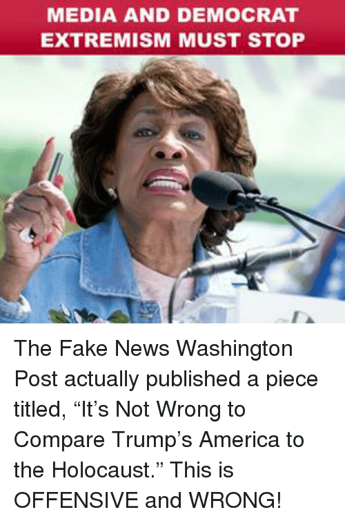 """America, Fake, and News: MEDIA AND DEMOCRAT  EXTREMISM MUST STOP The Fake News Washington Post actually published a piece titled, """"It's Not Wrong to Compare Trump's America to the Holocaust."""" This is OFFENSIVE and WRONG!"""